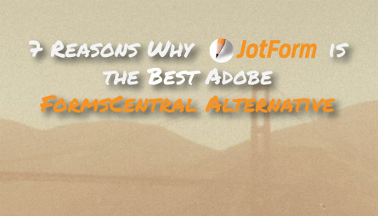7 Reasons Why JotForm is the Best Adobe FormsCentral Alternative